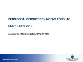 PENSIONSÅLDERSUTREDNINGENS FÖRSLAG SNS  19 april 2013
