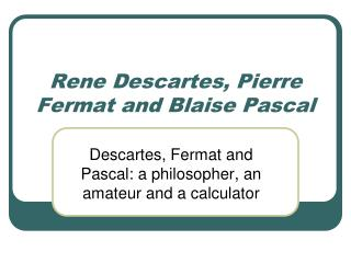 Rene Descartes, Pierre Fermat and Blaise Pascal