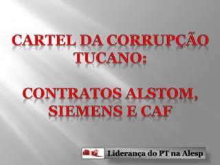 Cartel da Corrupção  Tucano: contratos  Alstom , Siemens e CAF