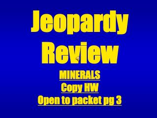 Jeopardy  Review MINERALS Copy HW Open to packet pg 3