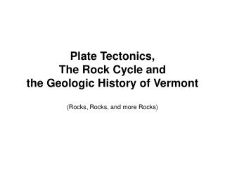 Plate Tectonics, The Rock Cycle and the Geologic History of Vermont (Rocks, Rocks, and more Rocks)