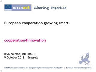 European cooperation growing smart cooperation4innovation Ieva Kalnina, INTERACT