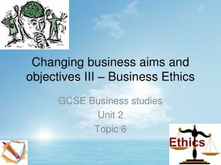 Changing business aims and objectives III � Business Ethics