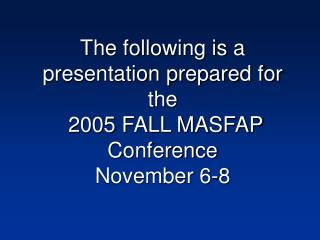 The following is a presentation prepared for the  2005 FALL MASFAP Conference November 6-8