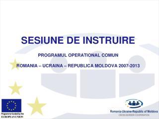 SESIUNE DE INSTRUIRE PROGRAMUL OPERATIONAL COMUN ROMANIA – UCRAINA –  REPUBLIC A MOLDOVA 2007-2013
