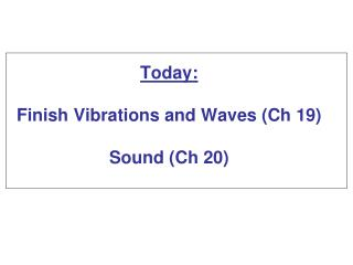 Today:  Finish Vibrations and Waves (Ch 19) Sound  (Ch 20)