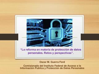 """""""La reforma en materia de  protección  de datos personales.  Retos y perspectivas""""."""