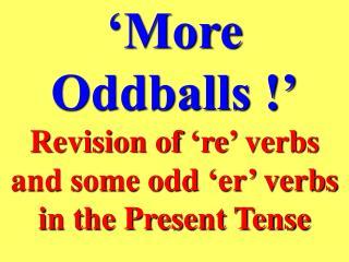 'More Oddballs !'