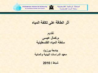 أثر الطاقة على تكلفة المياه تقديم م.كمال عيسى سلطة المياه الفلسطينية جامعة بيرزيت