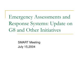 Emergency Assessments and Response Systems: Update on G8 and Other Initiatives