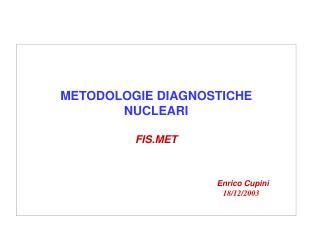 METODOLOGIE DIAGNOSTICHE  NUCLEARI FIS.MET Enrico Cupini 18/12/2003