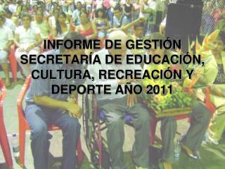 INFORME DE GESTIÓN SECRETARÍA DE EDUCACIÓN, CULTURA, RECREACIÓN Y DEPORTE AÑO 2011