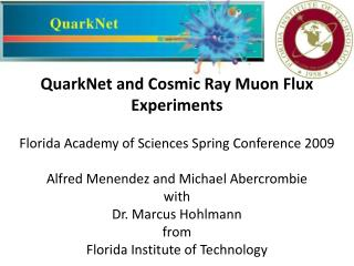 QuarkNet and Cosmic Ray Muon Flux Experiments Florida Academy of Sciences Spring Conference 2009