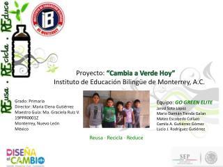 """Proyecto:  """"Cambia a Verde Hoy""""  Instituto de Educación Bilingüe de Monterrey, A.C."""