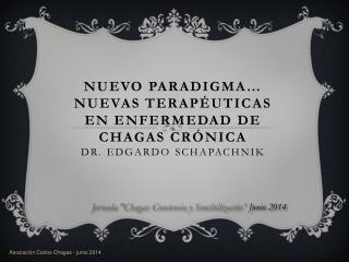 NUEVO PARADIGMA� NUEVAS TERAP�UTICAS EN ENFERMEDAD DE CHAGAS CR�NICA Dr. Edgardo  Schapachnik