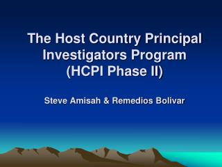 The Host Country Principal Investigators Program  (HCPI Phase II) Steve Amisah & Remedios Bolivar