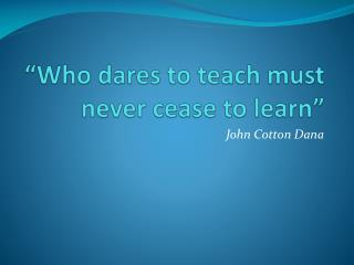 """Who dares to teach must never cease to learn"""