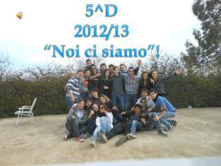 """5^D  2012/13 """"Noi ci siamo""""!"""