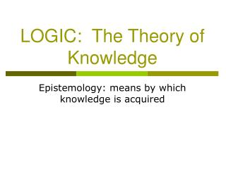 LOGIC:  The Theory of Knowledge