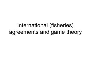 International (fisheries) agreements and game theory
