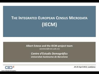 Albert Esteve and  the  IECM- project team (aesteve@ced.uab.es ) Centre  d'Estudis Demogràfics