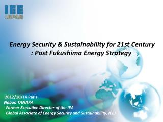 Energy Security & Sustainability for 21st Century : Post Fukushima Energy Strategy