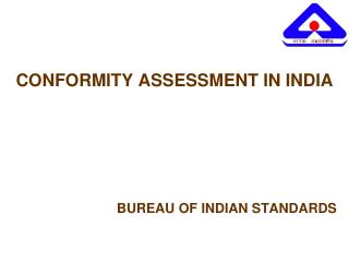 CONFORMITY ASSESSMENT IN INDIA 				BUREAU OF INDIAN STANDARDS