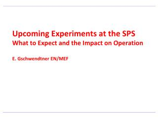 Upcoming Experiments at the SPS What to Expect and the Impact on Operation E. Gschwendtner EN/MEF