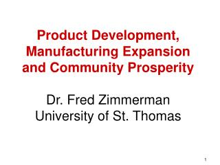 Product Development, Manufacturing Expansion and Community Prosperity  Dr. Fred Zimmerman University of St. Thomas