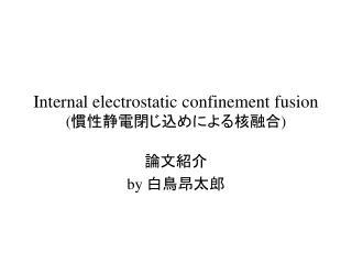 Internal electrostatic confinement fusion (慣性静電閉じ込め による核融合 )
