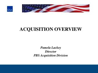 ACQUISITION OVERVIEW Pamela Lackey Director PBS Acquisition Division