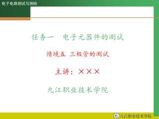 任务一  电子元器件的测试 情境五 三极管的测试 主讲: ××× 九江职业技术学院
