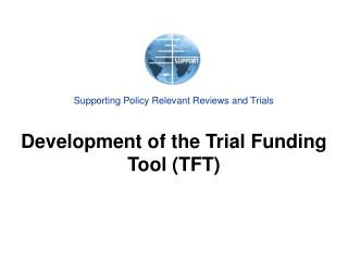 Supporting Policy Relevant Reviews and Trials Development of the Trial Funding Tool (TFT)