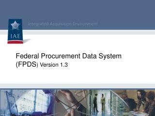 Federal Procurement Data System  (FPDS ) Version 1.3