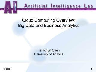 Cloud Computing Overview:  Big Data and Business Analytics Hsinchun Chen University of Arizona