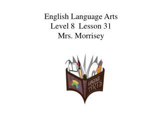 English Language Arts Level 8  Lesson 31 Mrs. Morrisey