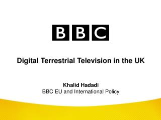 Digital Terrestrial Television in the UK Khalid Hadadi BBC EU and International Policy