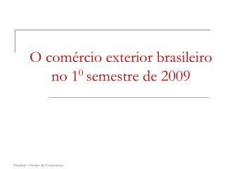 O comércio exterior brasileiro no 1 0  semestre de 2009