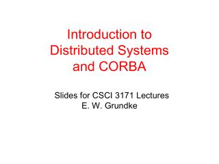 Introduction to  Distributed Systems and CORBA   Slides for CSCI 3171 Lectures   E. W. Grundke