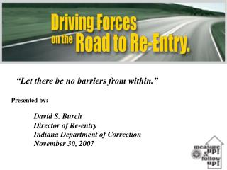 """Let there be no barriers from within."" Presented by:  David S. Burch 	Director of Re-entry"