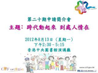 第二十期申請簡介會 主題 ﹕ 跨代動起來 到處人情在 2012 年 8 月 13 日  ( 星期一 ) 下午 2:30–5:15 香港中央圖書館演講廳