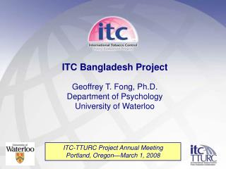 ITC Bangladesh Project Geoffrey T. Fong, Ph.D. Department of Psychology University of Waterloo