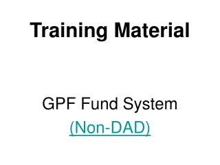 Training Material GPF Fund System (Non-DAD)