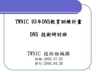 TWNIC 93 年 DNS 教育訓練計畫 DNS  技術研討班 TWNIC  技術組編撰 初版 :2003.07.05 修訂 :2004.04.28