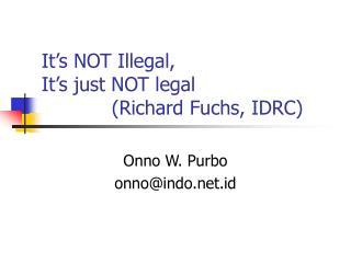It's NOT Illegal, It's just NOT legal (Richard Fuchs, IDRC)