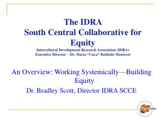 An Overview: Working Systemically—Building Equity Dr. Bradley Scott, Director IDRA SCCE