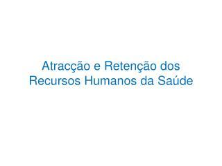 Atracção e Retenção dos Recursos Humanos da Saúde