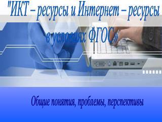 """""""ИКТ – ресурсы и Интернет – ресурсы  в условиях ФГОС»"""