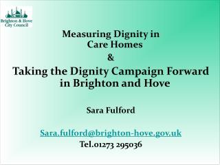 Measuring Dignity in  Care Homes  Taking the Dignity Campaign Forward in Brighton and Hove  Sara Fulford  Sara.fulfordbr