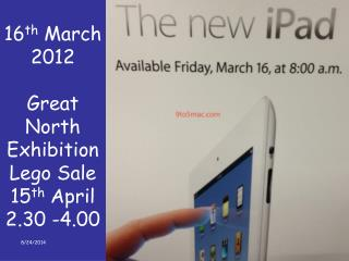 16 th  March 2012 Great North Exhibition Lego Sale 15 th  April 2.30 -4.00